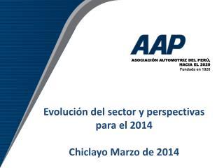 Evolución del sector y perspectivas para el 2014 Chiclayo Marzo de 2014