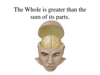 The Whole is greater than the sum of its parts.