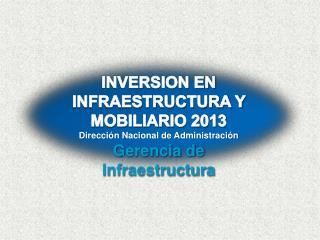 INVERSION EN INFRAESTRUCTURA Y MOBILIARIO 2013 Dirección Nacional de Administración