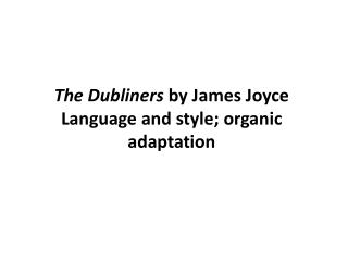 The Dubliners  by James Joyce Language and style; organic adaptation