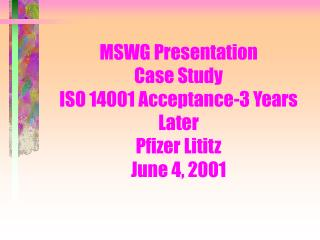 MSWG Presentation Case Study ISO 14001 Acceptance-3 Years Later Pfizer Lititz June 4, 2001