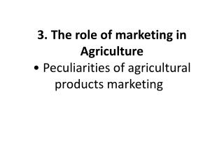 3. The role of marketing in Agriculture • Peculiarities of agricultural products marketing