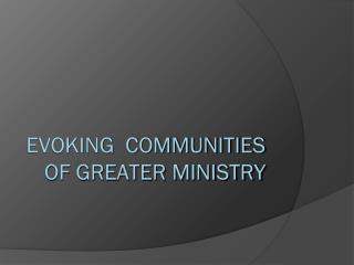 EVOKING  COMMUNITIES OF GREATER MINISTRY