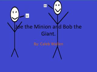 Joe the Minion and Bob the Giant.