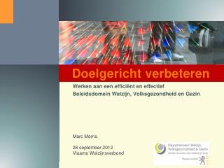 Werken aan een efficiënt en effectief Beleidsdomein Welzijn, Volksgezondheid en Gezin Marc Morris