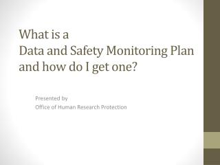 What is a  Data and Safety Monitoring Plan  and how do I get  one?