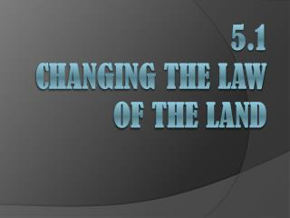 5.1  Changing the Law of the Land