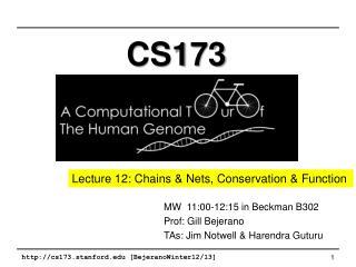 MW� 11:00-12:15 in Beckman B302 Prof: Gill Bejerano TAs: Jim  Notwell  & Harendra  Guturu