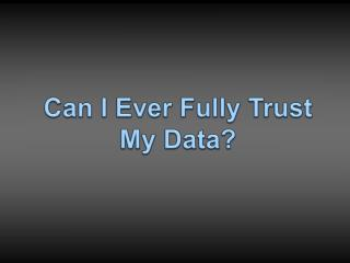 Can I Ever Fully Trust My Data?
