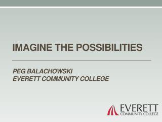 Imagine the possibilities Peg Balachowski Everett Community College