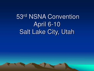 53 rd  NSNA Convention April 6-10 Salt Lake City, Utah