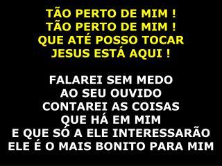 TÃO PERTO DE MIM ! TÃO PERTO DE MIM ! QUE ATÉ POSSO TOCAR JESUS ESTÁ AQUI ! FALAREI SEM MEDO