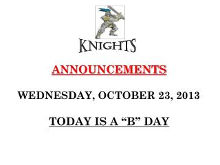 "ANNOUNCEMENTS WEDNESDAY, OCTOBER 23, 2013 TODAY IS A ""B"" DAY"