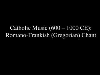 Catholic Music (600 – 1000 CE): Romano-Frankish (Gregorian) Chant