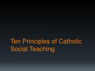 Ten Principles of Catholic  Social  Teaching
