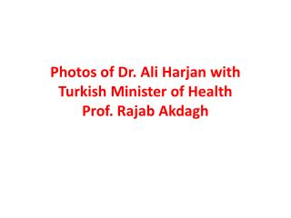 Photos of Dr. Ali  Harjan  with Turkish Minister of Health Prof. Rajab  Akdagh
