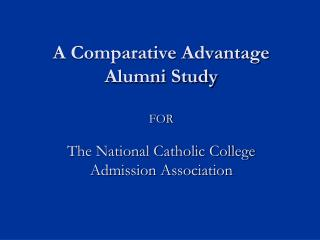 A Comparative Advantage Alumni Study FOR The National Catholic College Admission Association