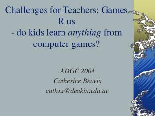 Challenges for Teachers: Games R us - do kids learn  anything  from computer games?