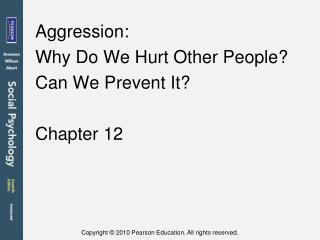 Aggression:  Why Do We Hurt Other People?  Can We Prevent It?  Chapter 12