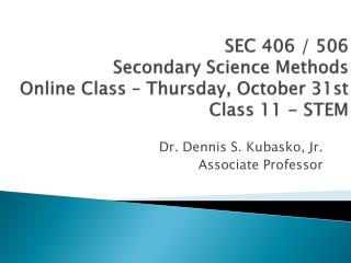 SEC 406 / 506 Secondary Science Methods Online Class – Thursday, October  31st Class 11 - STEM