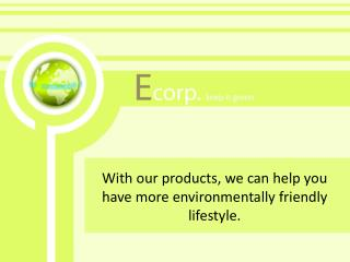 With  our  products , we can help you  have  more environmentally friendly lifestyle.