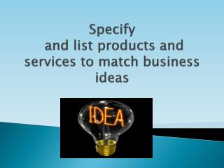 Specify  and list products and services to match business ideas