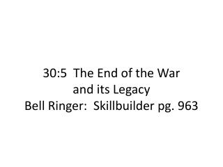 30:5  The End of the War  and its Legacy Bell Ringer:   Skillbuilder  pg. 963