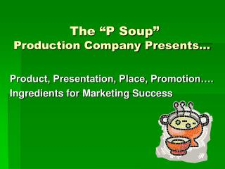 "The ""P Soup""                   Production Company Presents…"