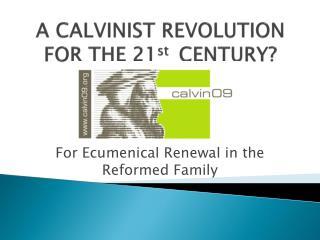 A CALVINIST REVOLUTION FOR THE 21st  CENTURY