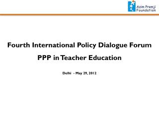 Fourth International Policy Dialogue Forum PPP in Teacher Education  Delhi  - May 29, 2012