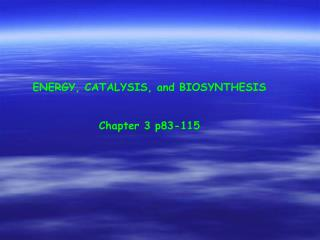 ENERGY, CATALYSIS, and BIOSYNTHESIS Chapter 3 p83-115