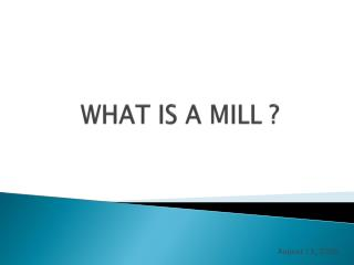 WHAT IS A MILL ?