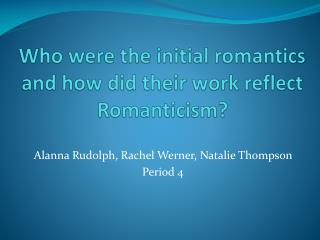 Who were the initial romantics and how did their work reflect Romanticism?