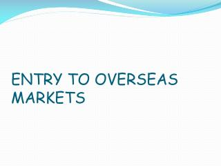 ENTRY TO OVERSEAS MARKETS