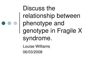 Discuss the relationship between phenotype and genotype in Fragile X syndrome.