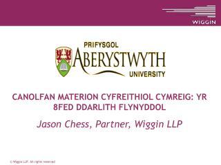 CANOLFAN MATERION CYFREITHIOL CYMREIG: YR 8FED DDARLITH FLYNYDDOL Jason Chess, Partner, Wiggin LLP