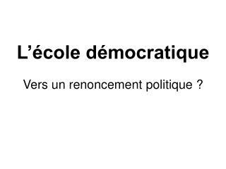 L'école démocratique  Vers un renoncement politique ?