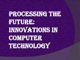 Processing the Future: Innovations in Computer Technology