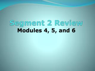 Segment 2 Review Modules 4, 5, and 6