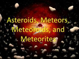 Asteroids, Meteors, Meteoroids, and Meteorites