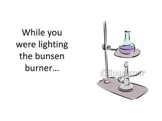 While you were lighting the  bunsen  burner�