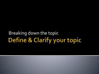 Define & Clarify your topic