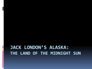 Jack London's Alaska:  The Land of the Midnight Sun