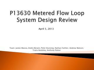 P13630 Metered Flow Loop System Design Review