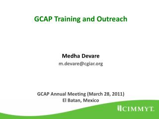 GCAP Training and Outreach Medha Devare m.devare@cgiar GCAP Annual Meeting (March 28, 2011)