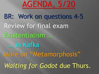AGENDA,  5/20 BR:  Work on questions 4-5 Review for final exam Existentialism  …  … in  Kafka