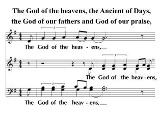 The God of the heavens, the Ancient of Days, the God of our fathers and God of our praise,