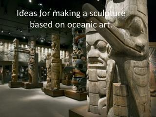 Ideas for making a sculpture based on oceanic art.