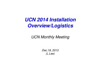 UCN 2014 Installation  Overview/Logistics UCN Monthly Meeting Dec.18, 2013 ( L.Lee )