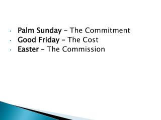 Palm Sunday –  The Commitment Good Friday –  The Cost Easter –  The Commission